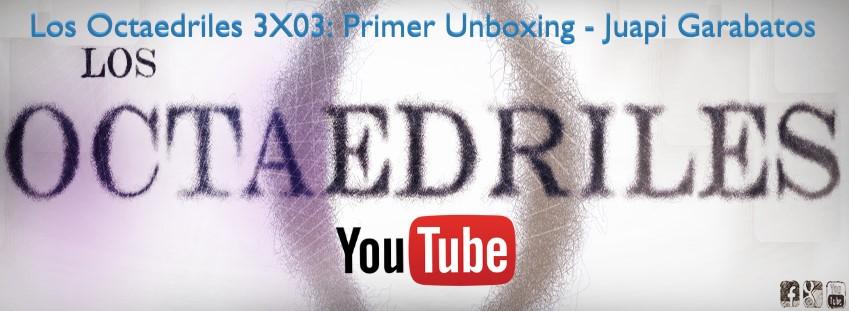 Los Octaedriles 3X03: Primer Unboxing – Juapi Garabatos (Youtube)